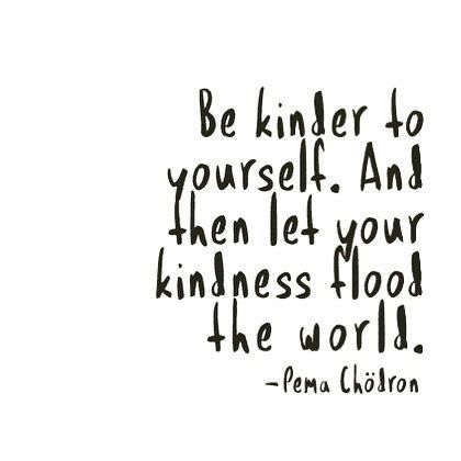 be kinder to yourself. and the let your kindness flood the world