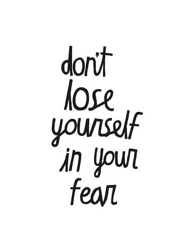 dont lose yourself in your fear