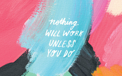 nothing will work unless you do.jpg